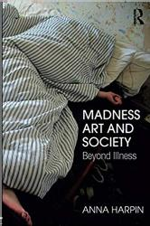 Anna Harpin Madness, Art, and Society: Beyond Illness