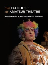 Nadine Holdsworth Monograph - The Ecologies of Amateur Theatre, (Basingstoke: Palgrave, 2018