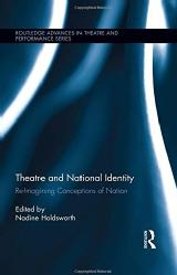 Nadine Holdsworth Edited collection 1; Intro and Chapter Theatre and National Identity: Re-Imagining Conceptions of Nation, New York: Routledge, 2014