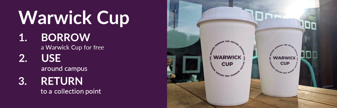 Banner image showing the resusable 'Warwick Cups', with the text: Warwick Cup, 1. Borrow a Warwick Cup for free 2. Use around campus 3. Return to a collection point