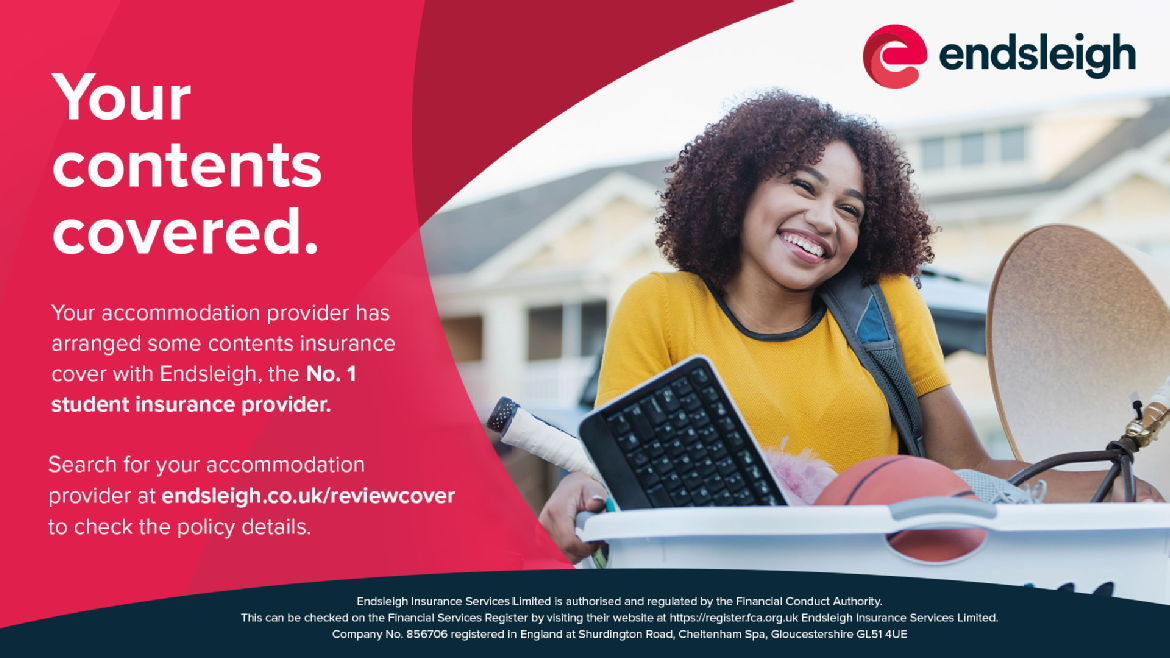 Your accommodation provider has arranged some contents insurance cover with Endsleigh, the No.1 student insurance provider. Search for your accommodation provider at endsleigh.co.uk/reviewcover to check the policy details.